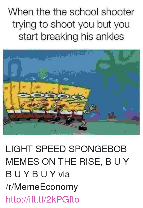 "Memes, School, and SpongeBob: When the the school shooter  trying to shoot you but you  start breaking his ankles <p>LIGHT SPEED SPONGEBOB MEMES ON THE RISE, B U Y B U Y B U Y via /r/MemeEconomy <a href=""http://ift.tt/2kPGfto"">http://ift.tt/2kPGfto</a></p>"