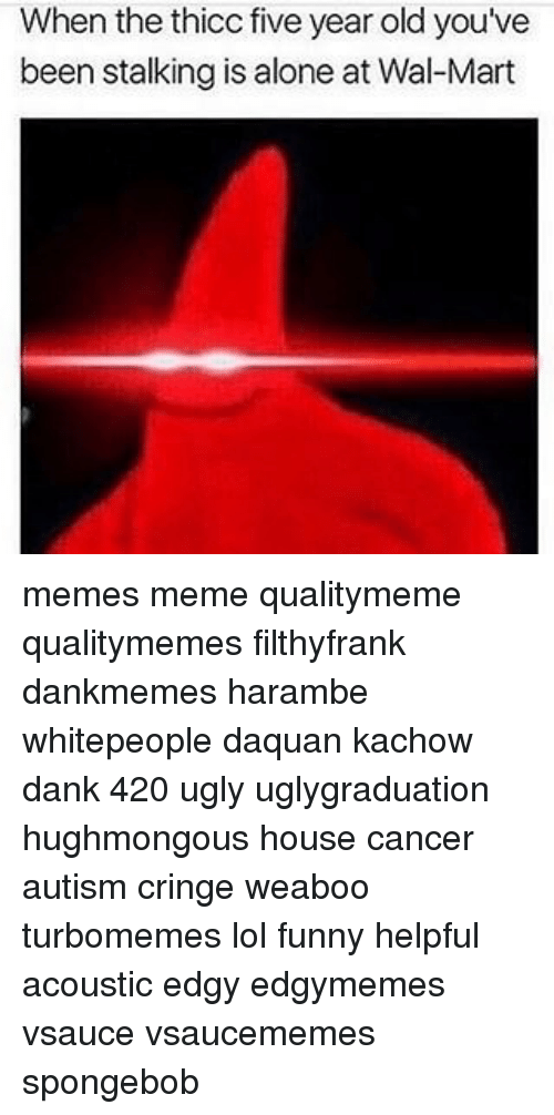 Wal Mart Meme: When the thicc five year old you've  been stalking is alone at Wal-Mart memes meme qualitymeme qualitymemes filthyfrank dankmemes harambe whitepeople daquan kachow dank 420 ugly uglygraduation hughmongous house cancer autism cringe weaboo turbomemes lol funny helpful acoustic edgy edgymemes vsauce vsaucememes spongebob