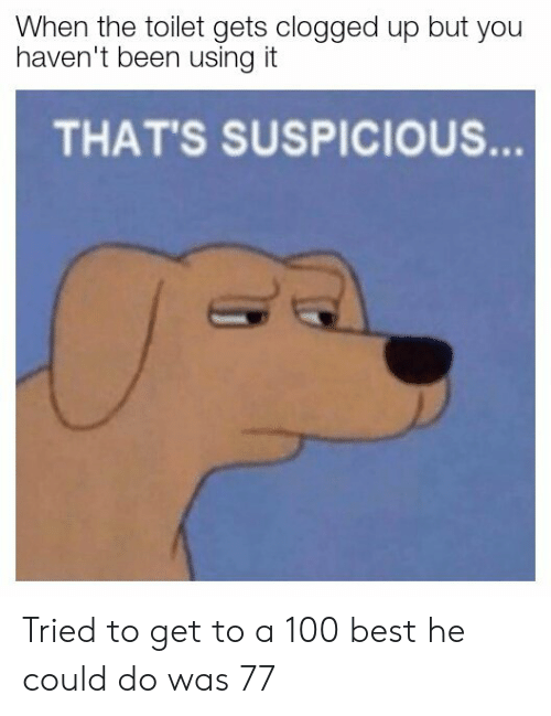 Thats Suspicious: When the toilet gets clogged up but you  haven't been using it  THAT'S SUSPICIOUS  ess Tried to get to a 100 best he could do was 77