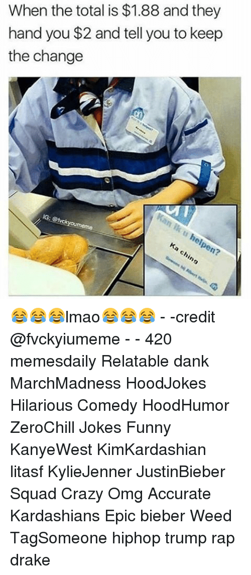 Relaters: When the total is $1.88 and they  hand you $2 and tell you to keep  the change 😂😂😂lmao😂😂😂 - -credit @fvckyiumeme - - 420 memesdaily Relatable dank MarchMadness HoodJokes Hilarious Comedy HoodHumor ZeroChill Jokes Funny KanyeWest KimKardashian litasf KylieJenner JustinBieber Squad Crazy Omg Accurate Kardashians Epic bieber Weed TagSomeone hiphop trump rap drake