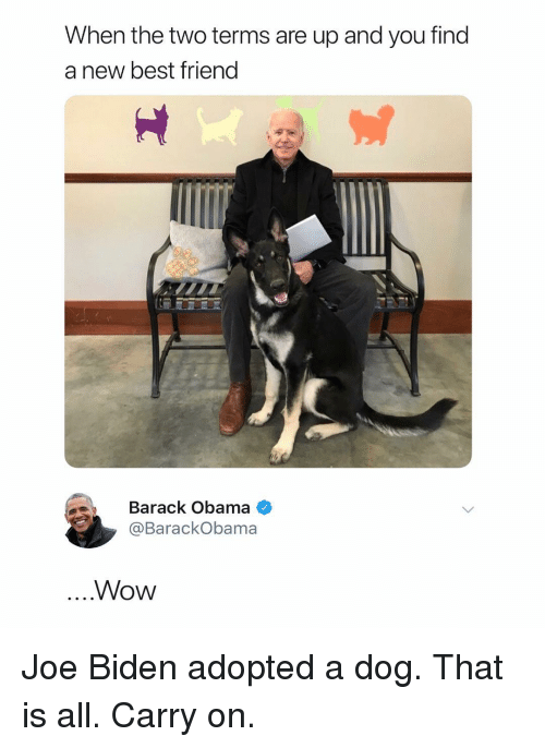 biden: When the two terms are up and you find  a new best friend  Barack Obama  @BarackObama  Wow Joe Biden adopted a dog. That is all. Carry on.