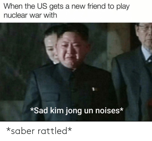 A New: When the US gets a new friend to play  nuclear war with  *Sad kim jong un noises* *saber rattled*