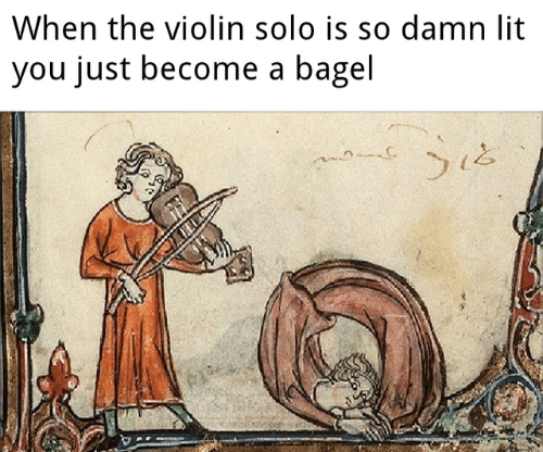 violin: When the violin solo is so damn lit  you just become a bagel