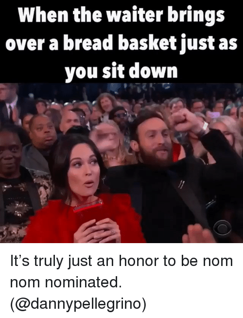 Girl Memes, Bread, and Down: When the waiter brings  over a bread basket just as  you sit down It's truly just an honor to be nom nom nominated. (@dannypellegrino)