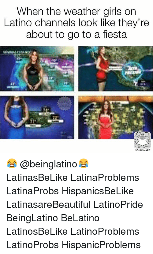 Girls, Memes, and The Weather: When the weather girls on  Latino channels look like they're  about to go to a fiesta  SC: BLSNAPZ 😂 @beinglatino😂 LatinasBeLike LatinaProblems LatinaProbs HispanicsBeLike LatinasareBeautiful LatinoPride BeingLatino BeLatino LatinosBeLike LatinoProblems LatinoProbs HispanicProblems