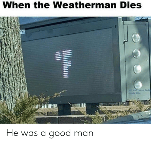 Good, Man, and When: When the Weatherman Dies He was a good man