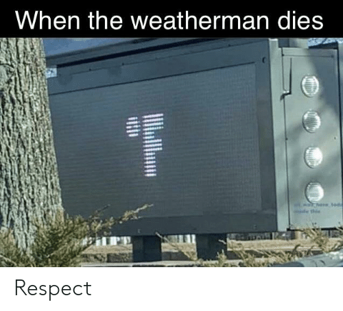 Respect, When, and The: When the weatherman dies Respect