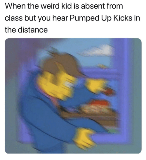 pumped up kicks: When the weird kid is absent from  class but you hear Pumped Up Kicks in  the distance