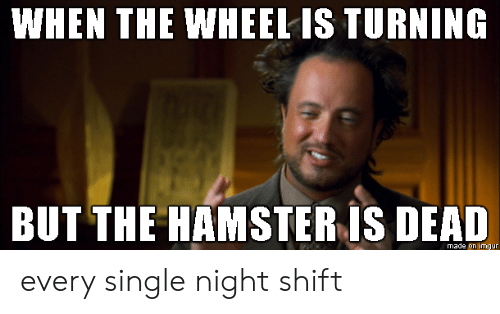 wheel: WHEN THE WHEEL IS TURNING  BUT THE HAMSTER IS DEAD  made on imgur every single night shift