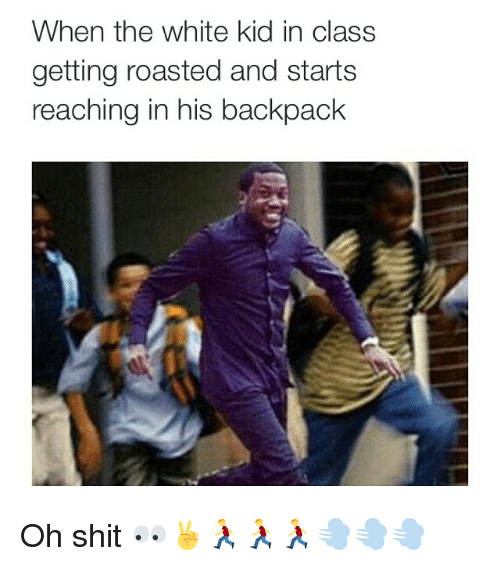 When The White Kid In Class: When the white kid in class  getting roasted and starts  reaching in his backpack Oh shit 👀✌️🏃🏃🏃💨💨💨