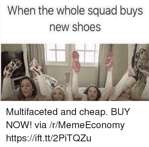 Shoes, Squad, and Via: When the whole squad buys  new shoes Multifaceted and cheap. BUY NOW! via /r/MemeEconomy https://ift.tt/2PiTQZu