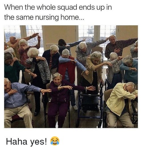 Nursing: When the whole squad ends up in  the same nursing home Haha yes! 😂