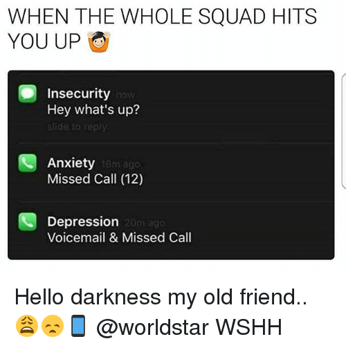 Hello, Memes, and Squad: WHEN THE WHOLE SQUAD HITS  YOU UP  Insecurity  Hey what's up?  slide to rep  now  Anxiety  Missed Call (12)  16m ago  Depression  Voicemail & Missed Call  20m ag0 Hello darkness my old friend.. 😩😞📱 @worldstar WSHH