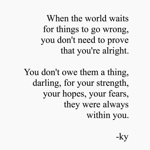 World, Alright, and Them: When the world waits  for things to go wrong,  you don't need to prove  that you're alright  You don't owe them a thing,  darling, for your strength,  your hopes, your fears,  they were always  within you  -ky