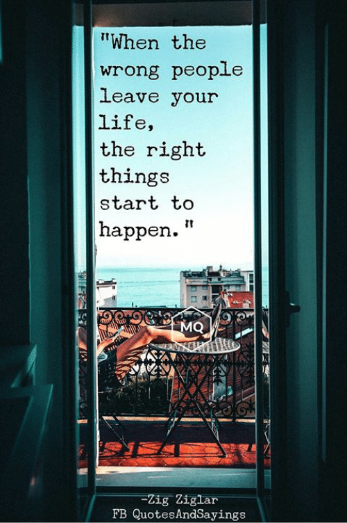 """Life, Zig Ziglar, and Right: """"When the  wrong people  leave your  life,  the right  things  start to  happen.""""  MQ  -Zig Ziglar  FB QuotesAndSayings"""