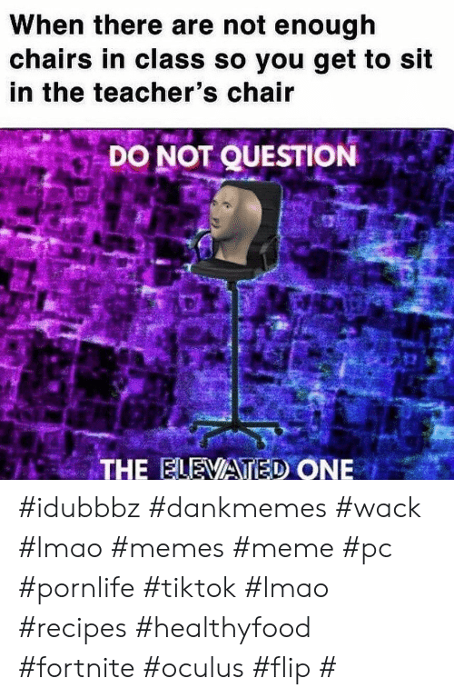 Lmao, Meme, and Memes: When there are not enough  chairs in class so you get to sit  in the teacher's chair  DO NOT QUESTION  THE ELEVATED ONE #idubbbz #dankmemes #wack #lmao #memes #meme #pc #pornlife #tiktok #lmao #recipes #healthyfood #fortnite #oculus #flip #