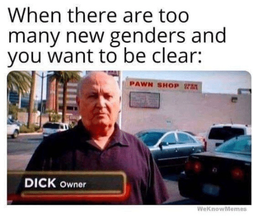 Weknowmemes: When there are too  many newgenders and  you want to be clear:  PAWN SHOP Y  DICK owner  WeKnowMemes