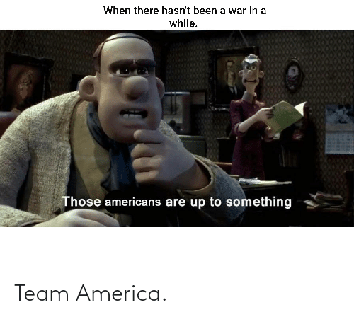 team: When there hasn't been a war in a  while.  Those americans are up to something Team America.