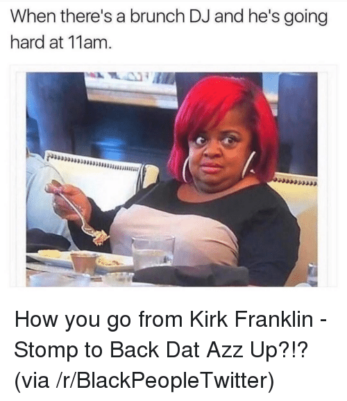 going hard: When there's a brunch DJ and he's going  hard at 11am. <p>How you go from Kirk Franklin - Stomp to Back Dat Azz Up?!? (via /r/BlackPeopleTwitter)</p>
