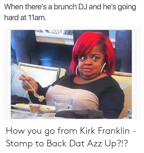 going hard: When there's a brunch DJ and he's going  hard at 11am How you go from Kirk Franklin - Stomp to Back Dat Azz Up?!?
