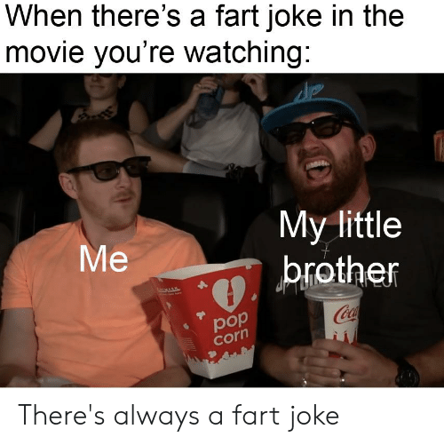 Movie, Dank Memes, and Little Brother: When there's a fart joke in the  movie you're watching:  My little  brother  Ме  Coca  рop  corn There's always a fart joke