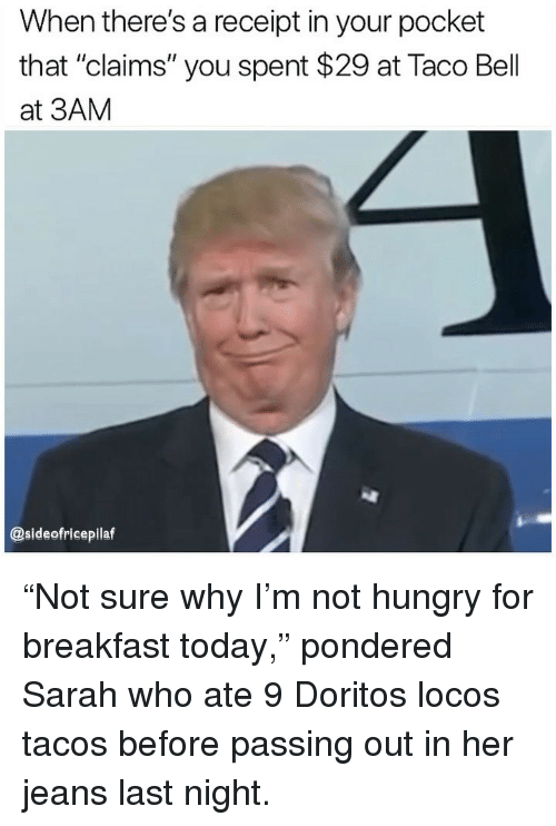 """Hungry, Memes, and Taco Bell: When there's a receipt in your pocket  that """"claims"""" you spent $29 at Taco Bell  at 3AM  @sideofricepilaf """"Not sure why I'm not hungry for breakfast today,"""" pondered Sarah who ate 9 Doritos locos tacos before passing out in her jeans last night."""