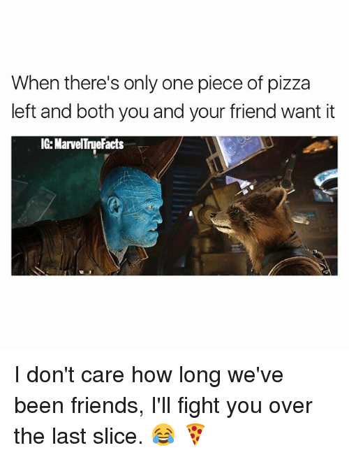 Ill Fight You: When there's only one piece of pizza  left and both you and your friend want it  efacts I don't care how long we've been friends, I'll fight you over the last slice. 😂 🍕