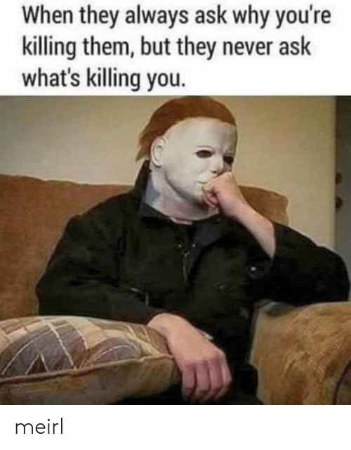 Never, MeIRL, and Ask: When they always ask why you're  killing them, but they never ask  what's killing you. meirl