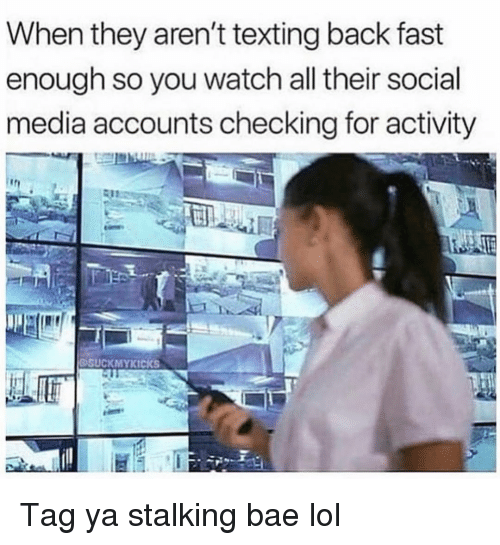 Bae, Funny, and Lol: When they aren't texting back fast  enough so you watch all their social  media accounts checking for activity  DSUCKMYKICKS Tag ya stalking bae lol