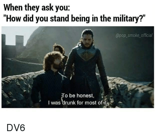 """Drunk, Memes, and Pop: When they ask you:  """"How did you stand being in the military?""""  @pop_smoke official  o be honest,  I was drunk for most of it DV6"""