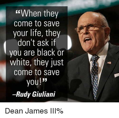 "Memes, Black or White, and Rudy Giuliani: When they  come to save  your life, they  don't ask if  you are black or  white, they just  come to save  you!""  Rudy Giuliani Dean James III%"