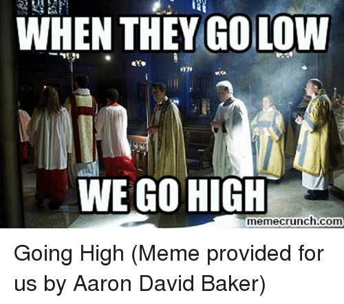 When They Go Low We Go High: WHEN THEY GO LOW  WE GO HIGH  memecrunch.com Going High  (Meme provided for us by Aaron David Baker)