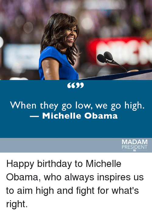 When They Go Low We Go High: When they go low, we go high  Michelle Obama  MADAM  PRESIDENT Happy birthday to Michelle Obama, who always inspires us to aim high and fight for what's right.