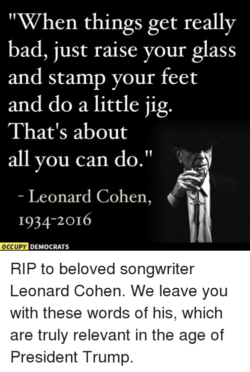 """leonard cohen: """"When things get really  bad, just raise your glass  and stamp your feet  and do a little jig.  That's about  all you can do  Leonard Cohen,  1934-2016  OCCUPY DEMOCRATS RIP to beloved songwriter Leonard Cohen. We leave you with these words of his, which are truly relevant in the age of President Trump."""