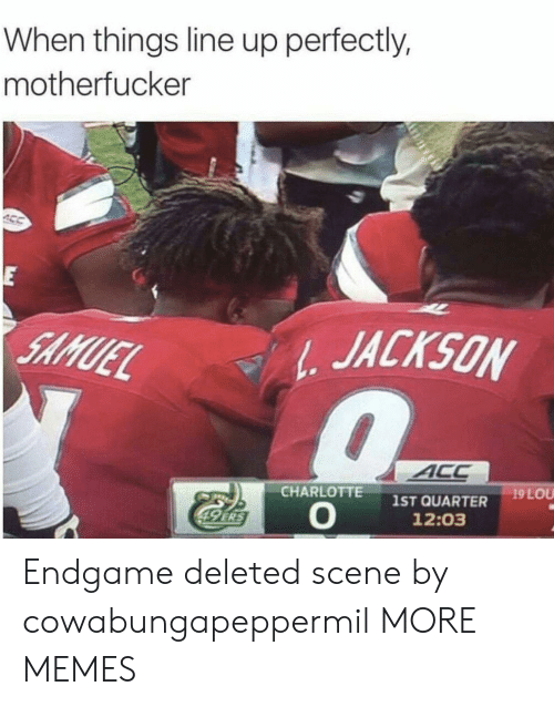 Charlotte: When things line up perfectly,  motherfucker  E  JACKSON  SAMUEL  ACC  19 LOU  CHARLOTTE  1ST QUARTER  12:03  49 ERS Endgame deleted scene by cowabungapeppermil MORE MEMES