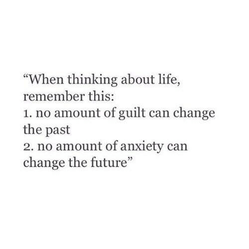 "Future, Life, and Anxiety: ""When thinking about life,  remember this:  1. no amount of guilt can change  the past  2. no amount of anxiety can  change the future"""