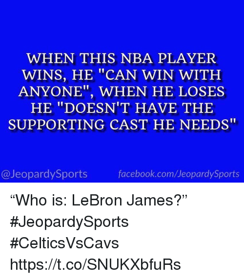 "Facebook, LeBron James, and Nba: WHEN THIS NBA PLAYER  WINS, HE ""CAN WIN WITH  ANYONE"", WHEN HE LOSES  HE ""DOESN'T HAVE THE  SUPPORTING CAST HE NEEDS""  @JeopardySports  facebook.com/JeopardySports ""Who is: LeBron James?"" #JeopardySports #CelticsVsCavs https://t.co/SNUKXbfuRs"