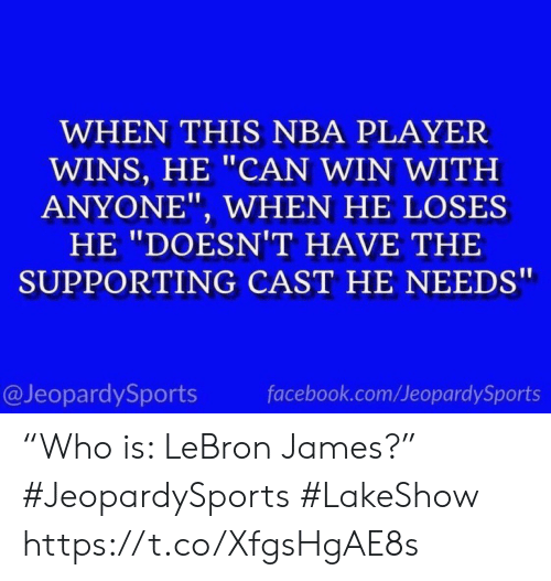 """Facebook, LeBron James, and Nba: WHEN THIS NBA PLAYER  WINS, HE """"CAN WIN WITH  ANYONE"""", WHEN HE LOSES  HE """"DOESNT HAVE THE  SUPPORTING CAST HE NEEDS  @JeopardySports  facebook.com/JeopardySports """"Who is: LeBron James?"""" #JeopardySports #LakeShow https://t.co/XfgsHgAE8s"""
