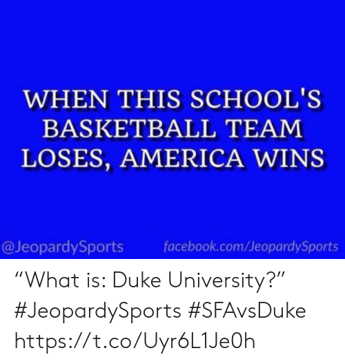 """America, Basketball, and Facebook: WHEN THIS SCHOOL'S  BASKETBALL TEAM  LOSES, AMERICA WINS  @JeopardySports  facebook.com/JeopardySports """"What is: Duke University?"""" #JeopardySports #SFAvsDuke https://t.co/Uyr6L1Je0h"""