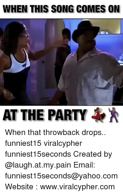 laugh at my pain: WHEN THIS SONG COMES ON  AT THE PARTY When that throwback drops.. funniest15 viralcypher funniest15seconds Created by @laugh.at.my.pain Email: funniest15seconds@yahoo.com Website : www.viralcypher.com