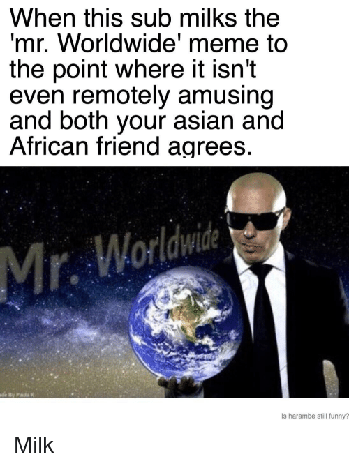 mr worldwide: When this sub milks the  mr. Worldwide' meme to  the point where it isn't  even remotely amusing  and both your asian and  African friend agrees  Is harambe still funny? <p>Milk</p>