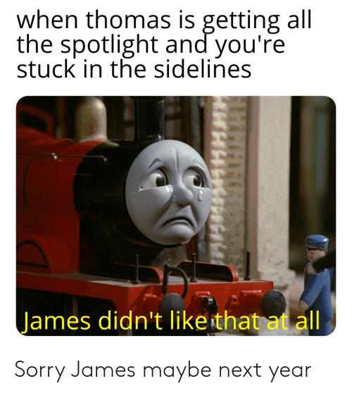 Sorry, Dank Memes, and All The: when thomas is getting all  the spotlight and you're  stuck in the sidelines  James didn't like that at all Sorry James maybe next year