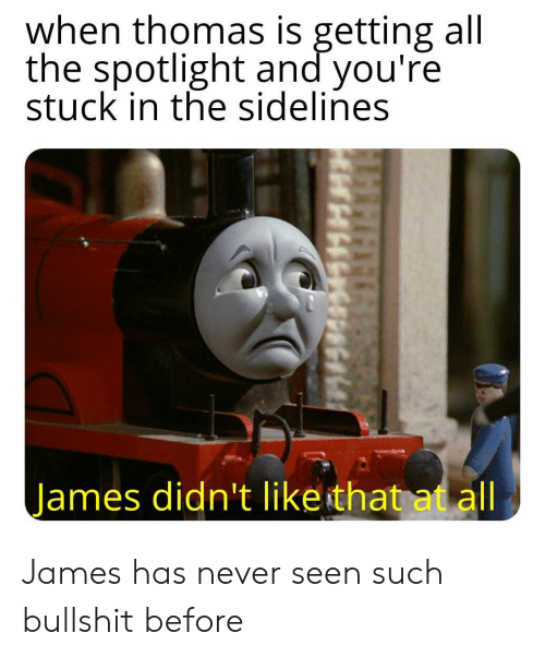 Reddit, Bullshit, and Never: when thomas is getting all  the spotlight and you're  stuck in the sidelines  James didn't like that at all James has never seen such bullshit before