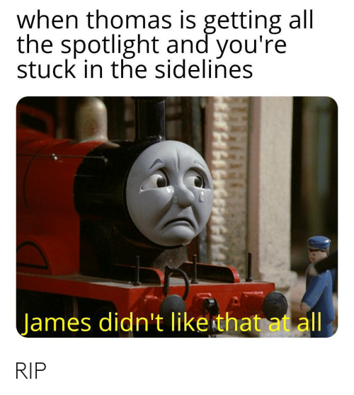 Funny, All The, and Thomas: when thomas is getting all  the spotlight and you're  stuck in the sidelines  James didn't like that at all  HHE RIP
