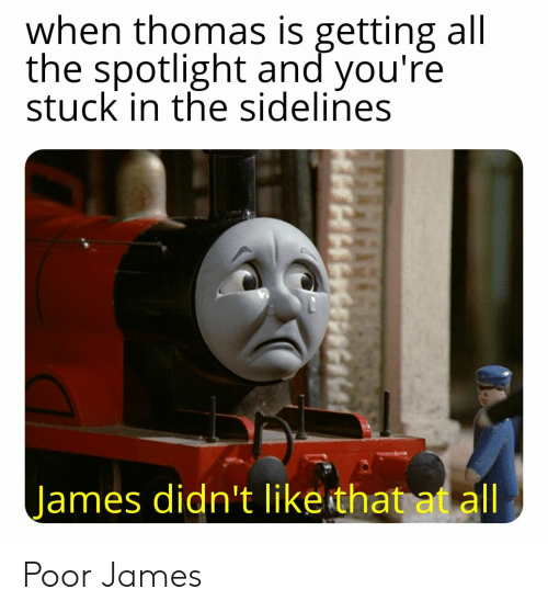 All The, Thomas, and James: when thomas is getting all  the spotlight and you're  stuck in the sidelines  James didn't like that at all Poor James