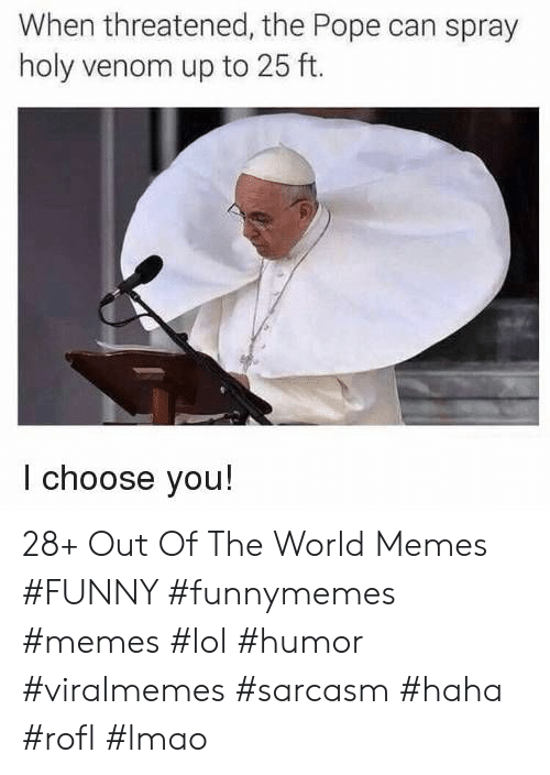Funny, Lmao, and Lol: When threatened, the Pope can spray  holy venom up to 25 ft.  I choose you! 28+ Out Of The World Memes #FUNNY #funnymemes #memes #lol #humor #viralmemes #sarcasm #haha #rofl #lmao