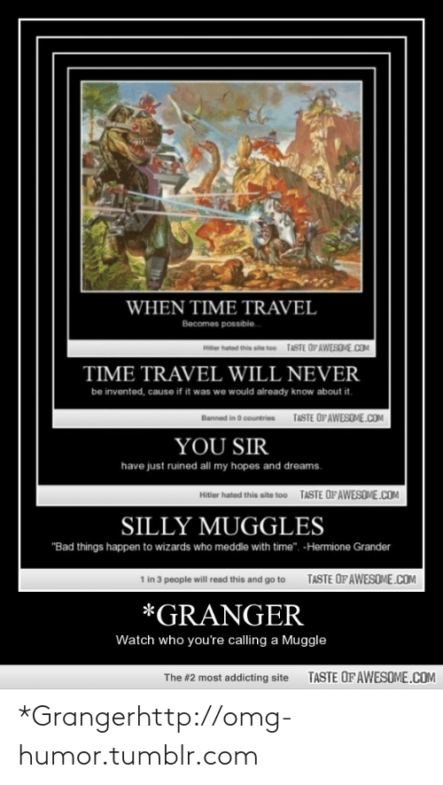 """Coa: WHEN TIME TRAVEL  Becomes possible.  TASTE OPAWESOME.COA  Hitter hated this site too  TIME TRAVEL WILL NEVER  be invented, cause if it was we would already know about it.  TASTE OFAWESOVE.COM  Banned in O countries  YOU SIR  have just ruined all my hopes and dreams.  TASTE OFAWESOME.COM  Hitler hated this site too  SILLY MUGGLES  """"Bad things happen to wizards who meddle with time"""". -Hermione Grander  TASTE OFAWESOME.COM  1 in 3 people will read this and go to  *GRANGER  Watch who you're calling a Muggle  TASTE OF AWESOME.COM  The #2 most addicting site *Grangerhttp://omg-humor.tumblr.com"""