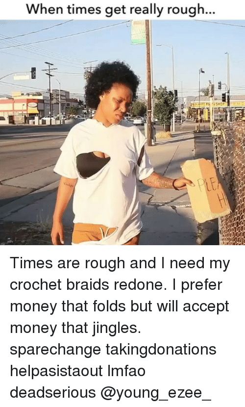 I Prefered: When times get really rough. Times are rough and I need my crochet braids redone. I prefer money that folds but will accept money that jingles. sparechange takingdonations helpasistaout lmfao deadserious @young_ezee_