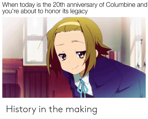 Anime, History, and Legacy: When today is the 20th anniversary of Columbine and  you're about to honor its legacy History in the making