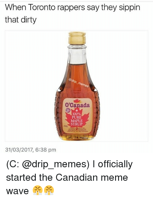Canadian Meme: When Toronto rappers say they sippin  that dirty  O,Canada  100%  PURE  MAPLE  SYRUP  31/03/2017, 6:38 pm (C: @drip_memes) I officially started the Canadian meme wave 😤😤